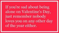 Nur zur Erinnerung: Sei nicht traurig, wenn du am Valentinstag alleine bist. Denk einfach daran, dass dich an den anderen Tagen des Jahres auch niemand liebt. ……………………………………………………………………………………………………………………..